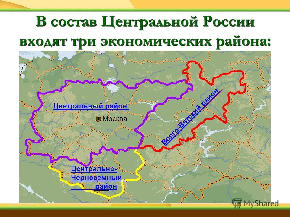 Центральный район Москва Волго-Вятский район Центрально- Черноземный. район В состав Центральной России входят три экономических района: