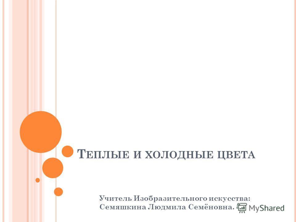 Т ЕПЛЫЕ И ХОЛОДНЫЕ ЦВЕТА Учитель Изобразительного искусства: Семяшкина Людмила Семёновна.