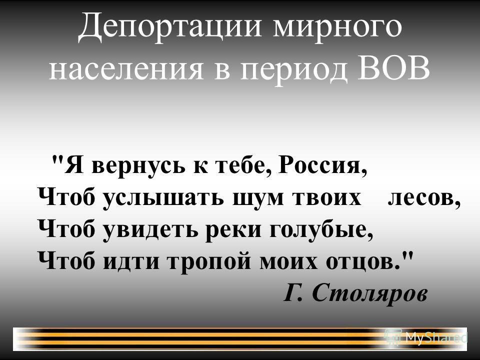 Депортации мирного населения в период ВОВ Я вернусь к тебе, Россия, Чтоб услышать шум твоих лесов, Чтоб увидеть реки голубые, Чтоб идти тропой моих отцов. Г. Столяров
