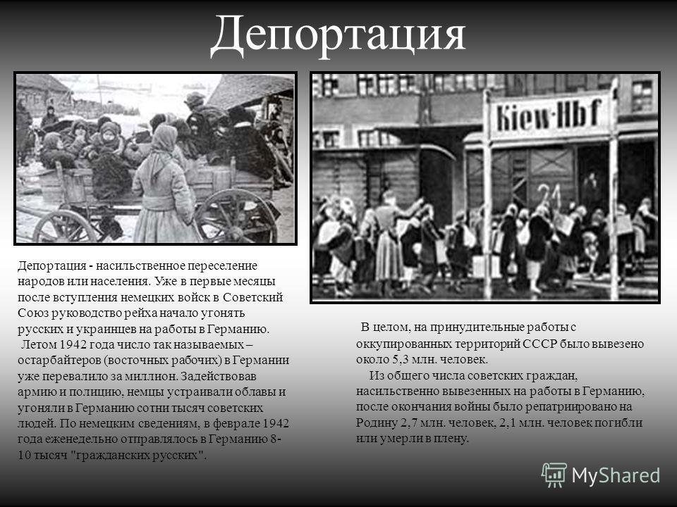 Депортация Депортация - насильственное переселение народов или населения. Уже в первые месяцы после вступления немецких войск в Советский Союз руководство рейха начало угонять русских и украинцев на работы в Германию. Летом 1942 года число так называ