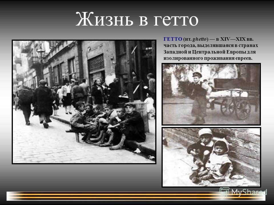 Жизнь в гетто ГЕТТО (ит. ghetto) в XIVXIX вв. часть города, выделявшаяся в странах Западной и Центральной Европы для изолированного проживания евреев.