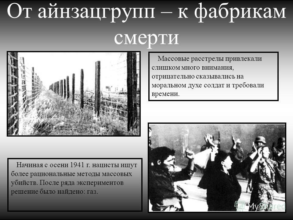 От айнзацгрупп – к фабрикам смерти Массовые расстрелы привлекали слишком много внимания, отрицательно сказывались на моральном духе солдат и требовали времени. Начиная с осени 1941 г. нацисты ищут более рациональные методы массовых убийств. После ряд