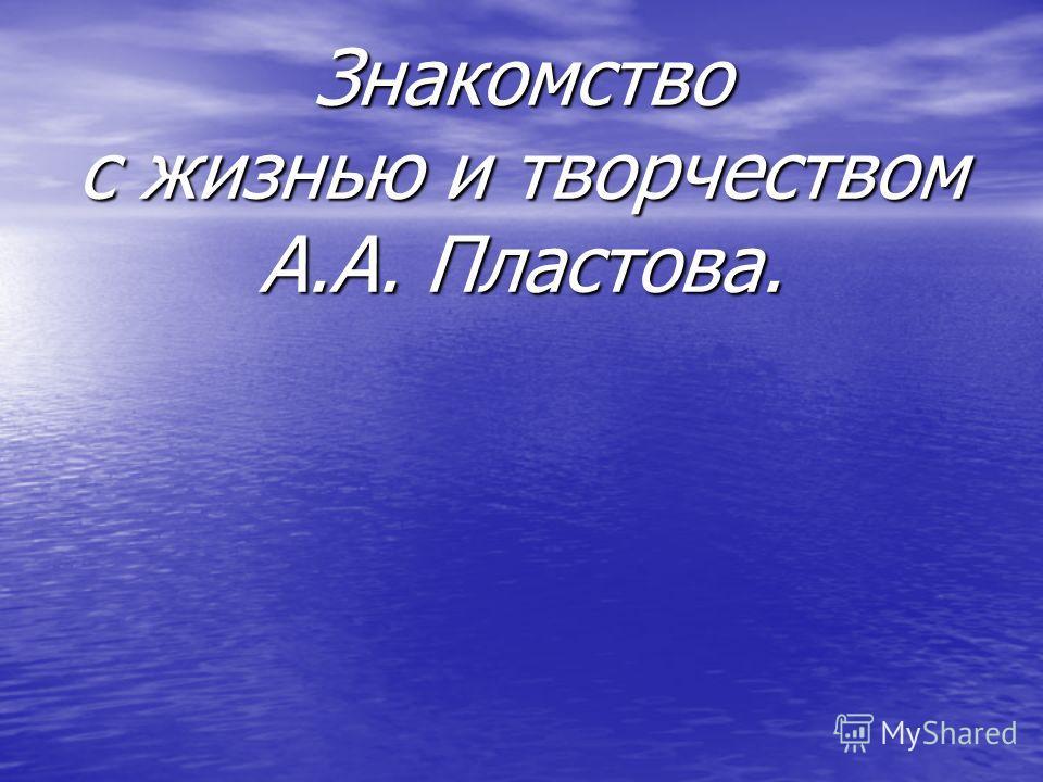 Знакомство с жизнью и творчеством А.А. Пластова.