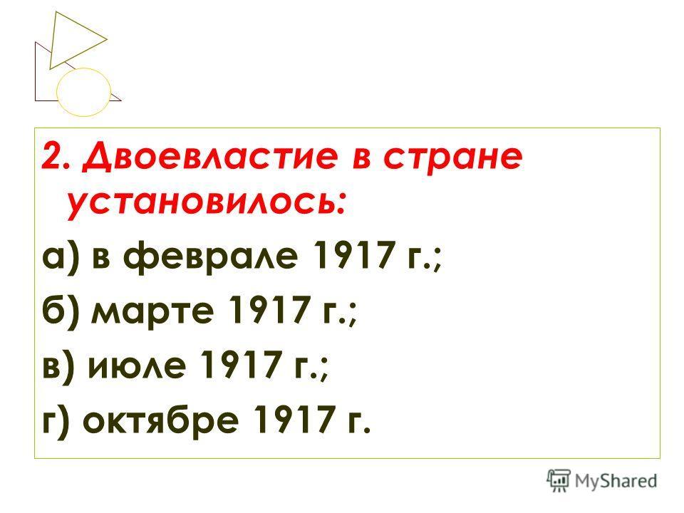2. Двоевластие в стране установилось: а) в феврале 1917 г.; б) марте 1917 г.; в) июле 1917 г.; г) октябре 1917 г.