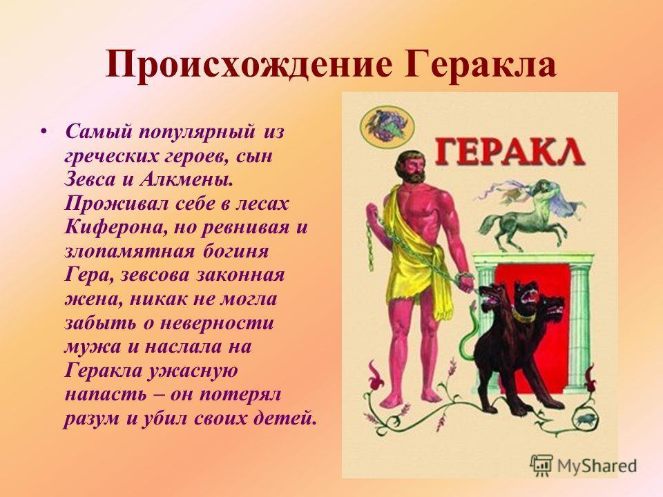 Происхождение Геракла Самый популярный из греческих героев, сын Зевса и Алкмены. Проживал себе в лесах Киферона, но ревнивая и злопамятная богиня Гера, зевсова законная жена, никак не могла забыть о неверности мужа и наслала на Геракла ужасную напаст