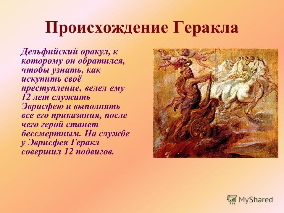 Происхождение Геракла Дельфийский оракул, к которому он обратился, чтобы узнать, как искупить своё преступление, велел ему 12 лет служить Эврисфею и выполнять все его приказания, после чего герой станет бессмертным. На службе у Эврисфея Геракл соверш