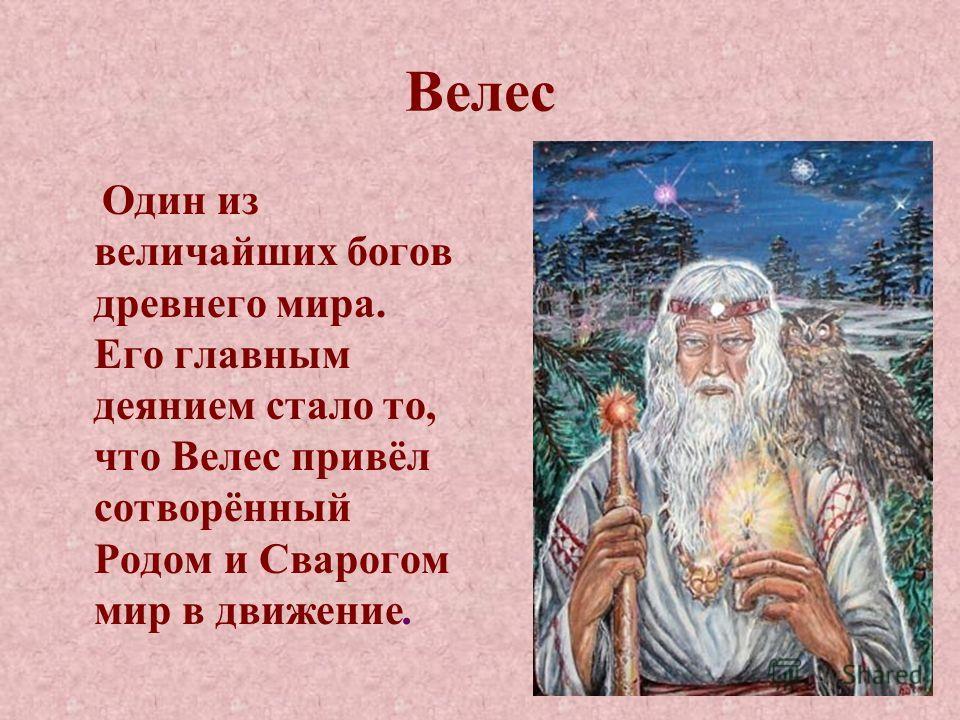 Велес Один из величайших богов древнего мира. Его главным деянием стало то, что Велес привёл сотворённый Родом и Сварогом мир в движение.