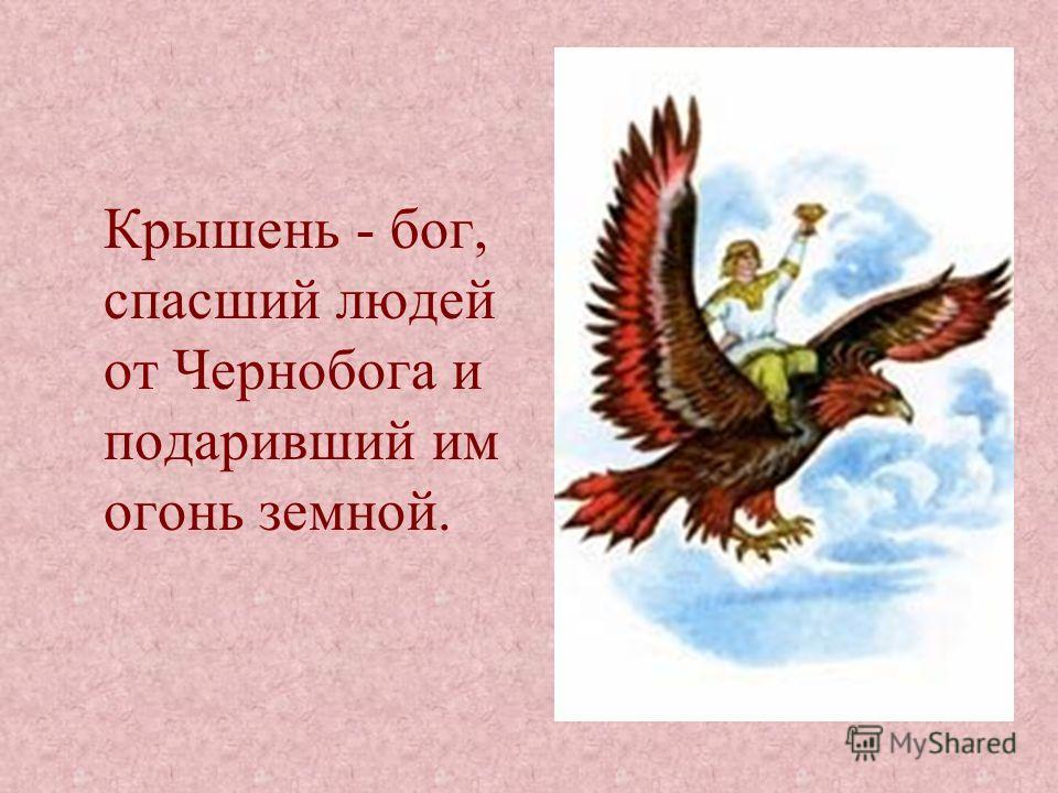 Крышень - бог, спасший людей от Чернобога и подаривший им огонь земной.