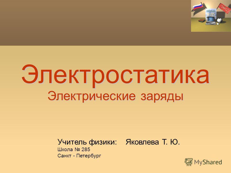 Электростатика Электрические заряды Учитель физики: Яковлева Т. Ю. Школа 285 Санкт - Петербург