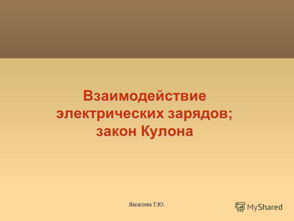 Яковлева Т.Ю. Взаимодействие электрических зарядов; закон Кулона