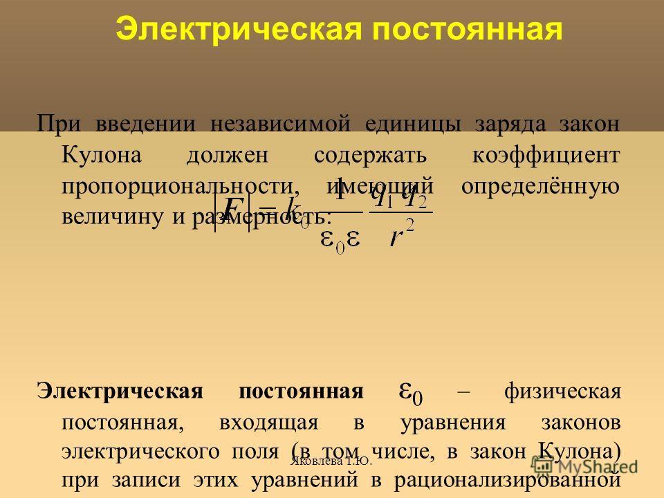 Яковлева Т.Ю. Электрическая постоянная При введении независимой единицы заряда закон Кулона должен содержать коэффициент пропорциональности, имеющий определённую величину и размерность: Электрическая постоянная ε 0 – физическая постоянная, входящая в