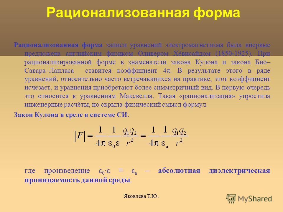 Яковлева Т.Ю. Рационализованная форма Рационализованная форма записи уравнений электромагнетизма была впервые предложена английским физиком Оливером Хéвисайдом (1850-1925). При рационализированной форме в знаменатели закона Кулона и закона Био– Савар