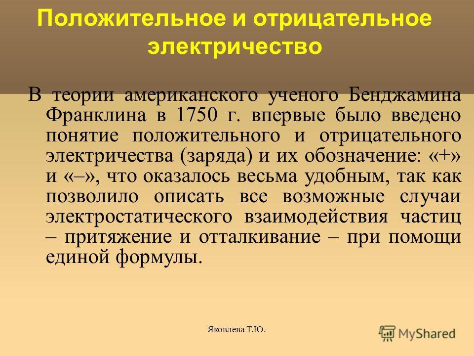 Яковлева Т.Ю. Положительное и отрицательное электричество В теории американского ученого Бенджамина Франклина в 1750 г. впервые было введено понятие положительного и отрицательного электричества (заряда) и их обозначение: «+» и «–», что оказалось вес