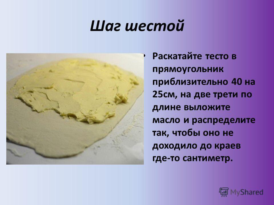 Шаг шестой Раскатайте тесто в прямоугольник приблизительно 40 на 25см, на две трети по длине выложите масло и распределите так, чтобы оно не доходило до краев где-то сантиметр.
