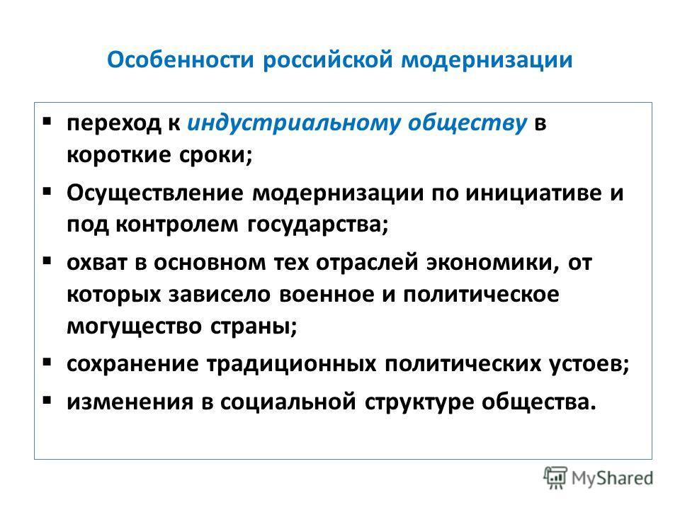 Особенности российской модернизации переход к индустриальному обществу в короткие сроки; Осуществление модернизации по инициативе и под контролем государства; охват в основном тех отраслей экономики, от которых зависело военное и политическое могущес