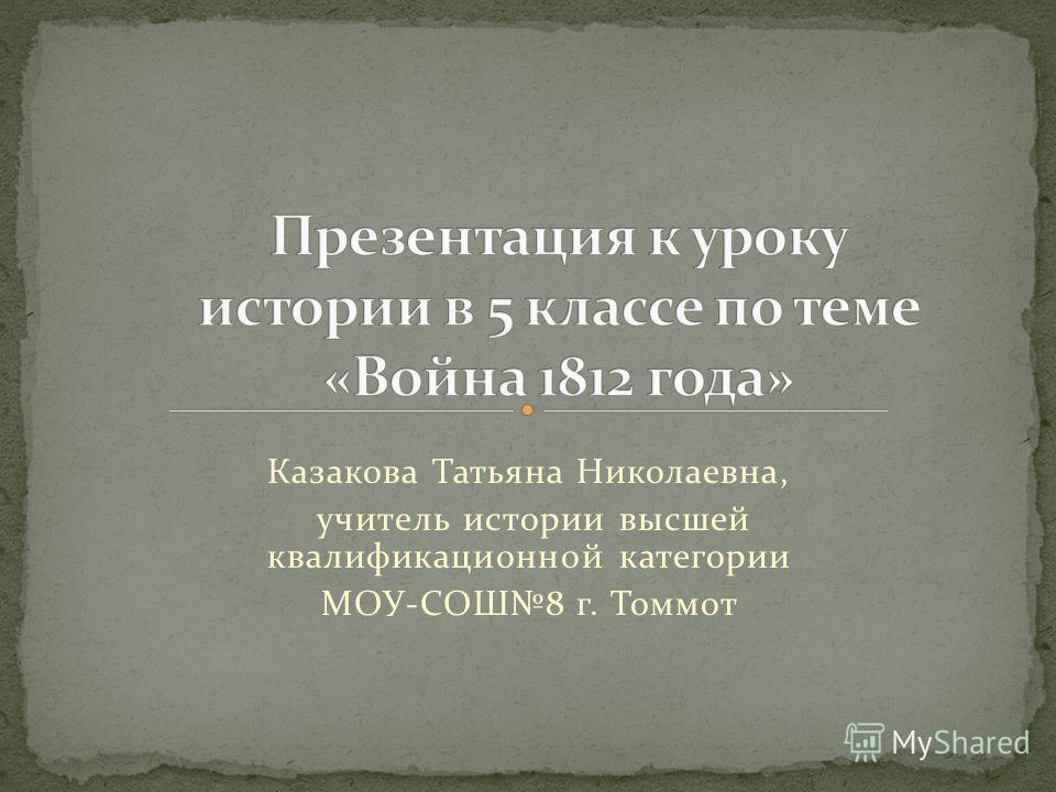 Казакова Татьяна Николаевна, учитель истории высшей квалификационной категории МОУ-СОШ8 г. Томмот
