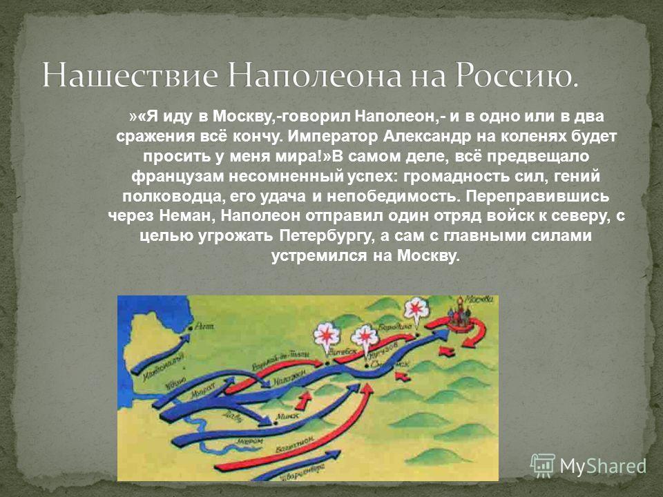 »«Я иду в Москву,-говорил Наполеон,- и в одно или в два сражения всё кончу. Император Александр на коленях будет просить у меня мира!»В самом деле, всё предвещало французам несомненный успех: громадность сил, гений полководца, его удача и непобедимос