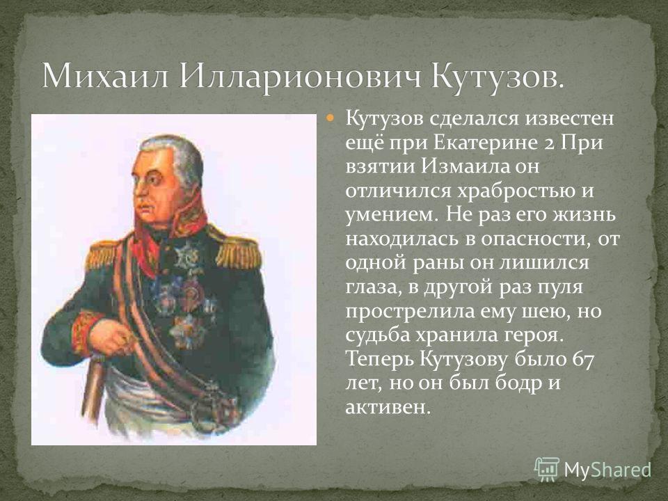 Кутузов сделался известен ещё при Екатерине 2 При взятии Измаила он отличился храбростью и умением. Не раз его жизнь находилась в опасности, от одной раны он лишился глаза, в другой раз пуля прострелила ему шею, но судьба хранила героя. Теперь Кутузо