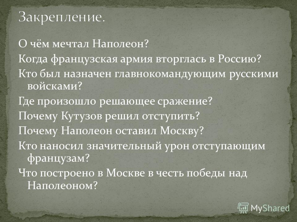 О чём мечтал Наполеон? Когда французская армия вторглась в Россию? Кто был назначен главнокомандующим русскими войсками? Где произошло решающее сражение? Почему Кутузов решил отступить? Почему Наполеон оставил Москву? Кто наносил значительный урон от