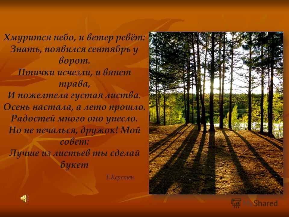 Хмурится небо, и ветер ревёт: Знать, появился сентябрь у ворот. Птички исчезли, и вянет трава, И пожелтела густая листва. Осень настала, а лето прошло. Радостей много оно унесло. Но не печалься, дружок! Мой совет: Лучше из листьев ты сделай букет Т.К