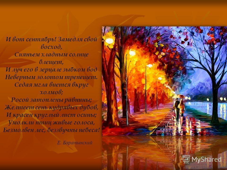 И вот сентябрь! Замедля свой восход, Сияньем хладным солнце блещет, И луч его в зерцале зыбком вод Неверным золотом трепещет. Седая мгла виется вкруг холмов; Росой затоплены равнины; Желтеет сень кудрявых дубов, И красен круглый лист осины; Умолкли п