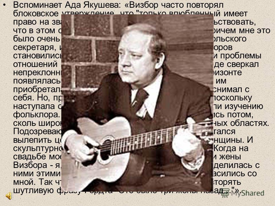 Вспоминает Ада Якушева: «Визбор часто повторял блоковское утверждение, что