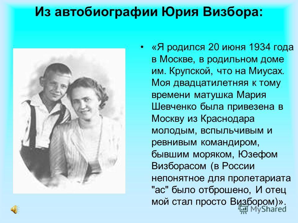 Из автобиографии Юрия Визбора: «Я родился 20 июня 1934 года в Москве, в родильном доме им. Крупской, что на Миусах. Моя двадцатилетняя к тому времени матушка Мария Шевченко была привезена в Москву из Краснодара молодым, вспыльчивым и ревнивым команди