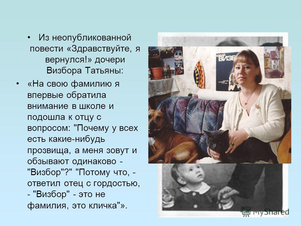 Из неопубликованной повести «Здравствуйте, я вернулся!» дочери Визбора Татьяны: «На свою фамилию я впервые обратила внимание в школе и подошла к отцу с вопросом: