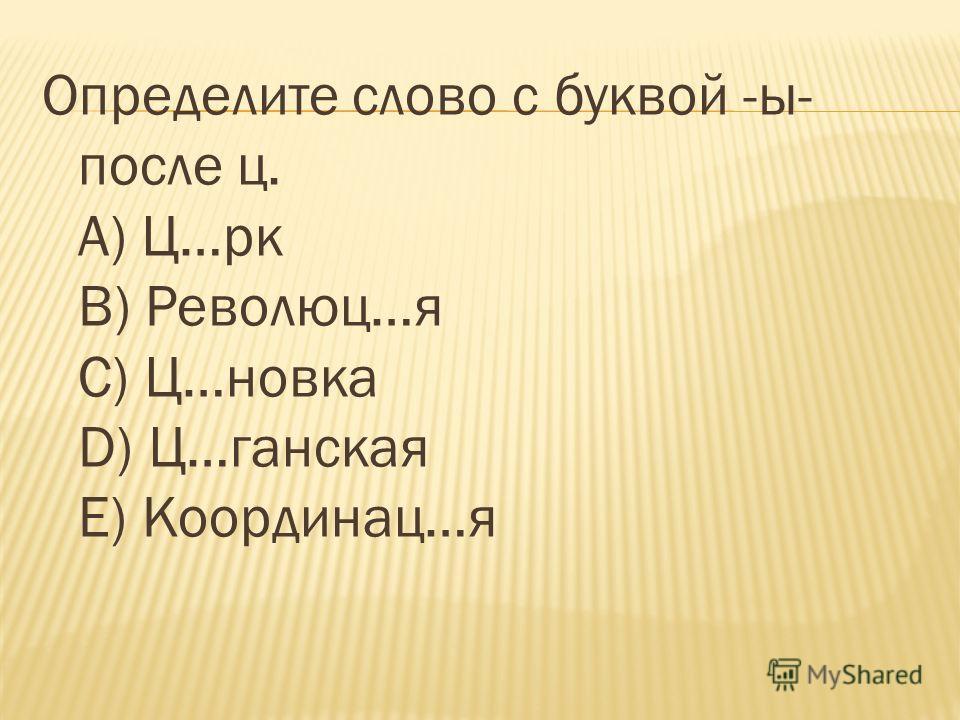 Определите слово с буквой -ы- после ц. А) Ц…рк В) Революц…я С) Ц…новка D) Ц…ганская Е) Координац…я