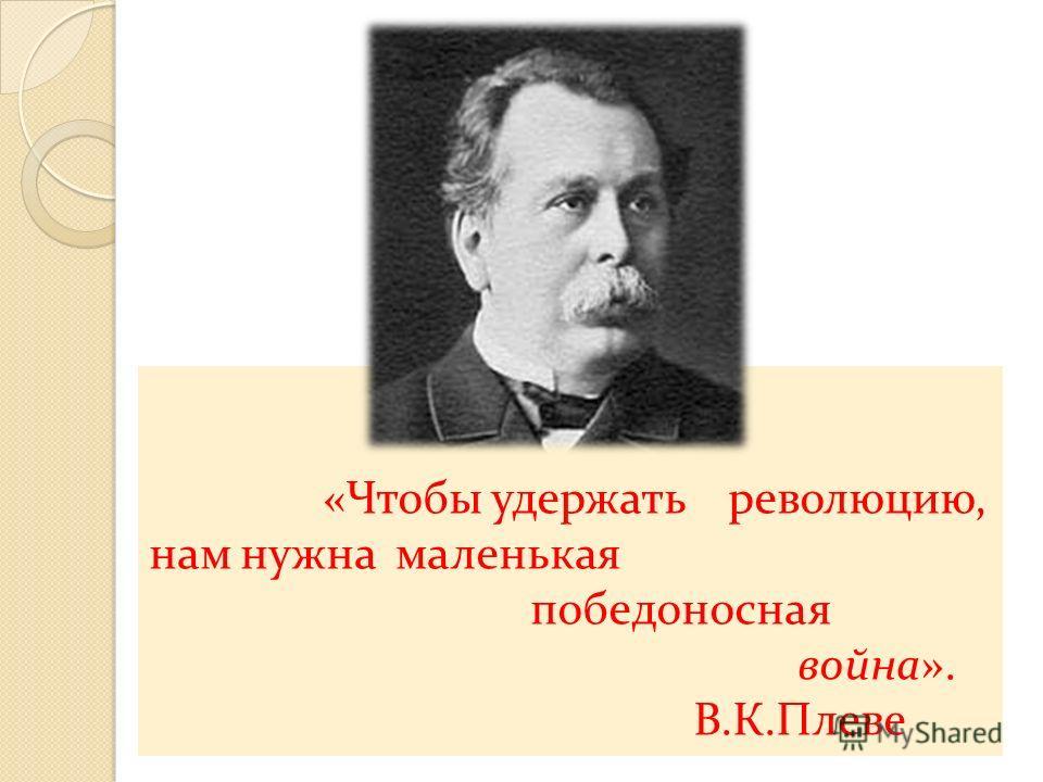«Чтобы удержать революцию, нам нужна маленькая победоносная война». В.К.Плеве