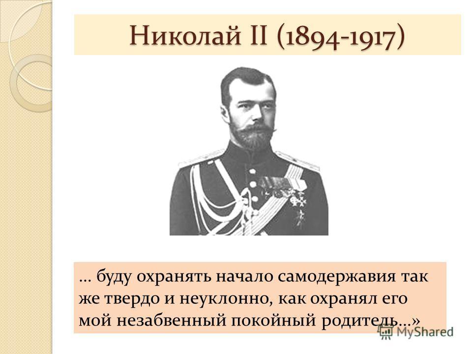 Николай II (1894-1917) … буду охранять начало самодержавия так же твердо и неуклонно, как охранял его мой незабвенный покойный родитель…»