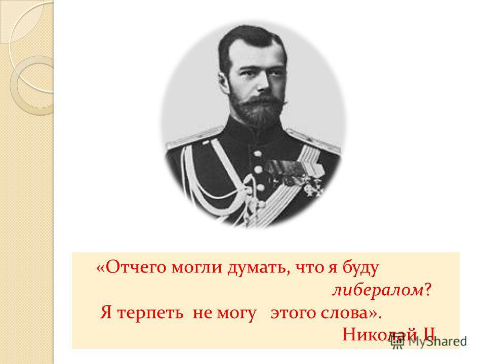 «Отчего могли думать, что я буду либералом? Я терпеть не могу этого слова». Николай II