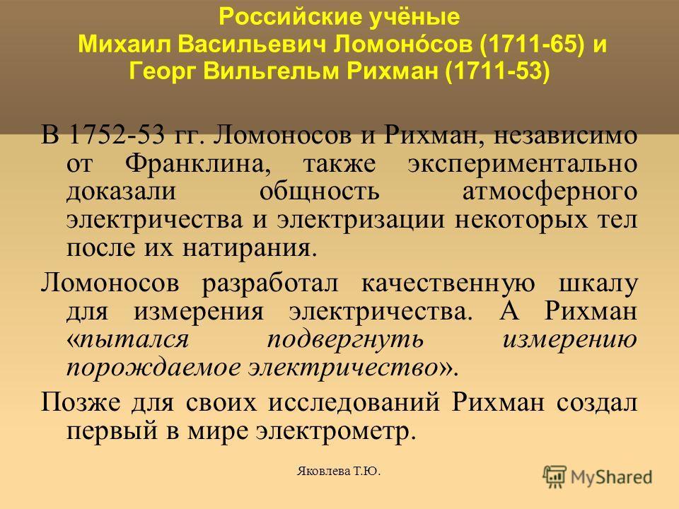 Яковлева Т.Ю. Российские учёные Михаил Васильевич Ломонóсов (1711-65) и Георг Вильгельм Рихман (1711-53) В 1752-53 гг. Ломоносов и Рихман, независимо от Франклина, также экспериментально доказали общность атмосферного электричества и электризации нек