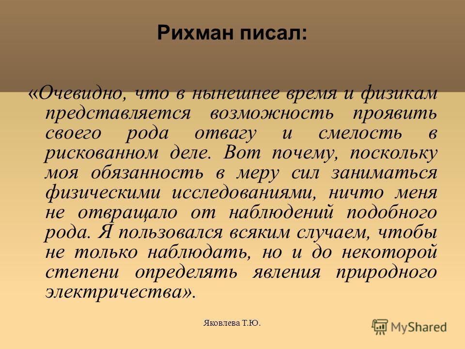 Яковлева Т.Ю. Рихман писал: «Очевидно, что в нынешнее время и физикам представляется возможность проявить своего рода отвагу и смелость в рискованном деле. Вот почему, поскольку моя обязанность в меру сил заниматься физическими исследованиями, ничто