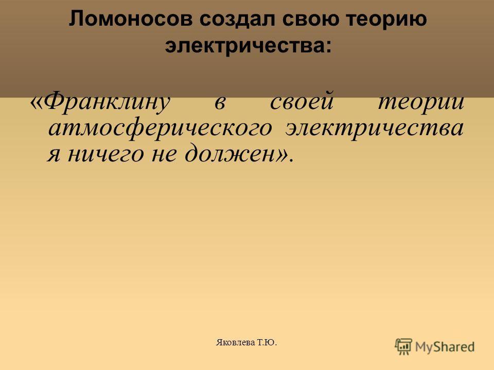 Яковлева Т.Ю. Ломоносов создал свою теорию электричества: «Франклину в своей теории атмосферического электричества я ничего не должен».