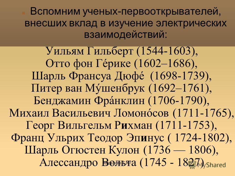 Яковлева Т.Ю. Вспомним ученых-первооткрывателей, внесших вклад в изучение электрических взаимодействий: Уильям Гильберт (1544-1603), Отто фон Гéрике (1602–1686), Шарль Франсуа Дюфé (1698-1739), Питер ван Мýшенбрук (1692–1761), Бенджамин Фрáнклин (170