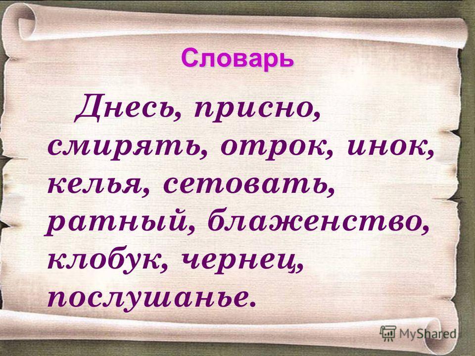 Словарь Днесь, присно, смирять, отрок, инок, келья, сетовать, ратный, блаженство, клобук, чернец, послушанье.