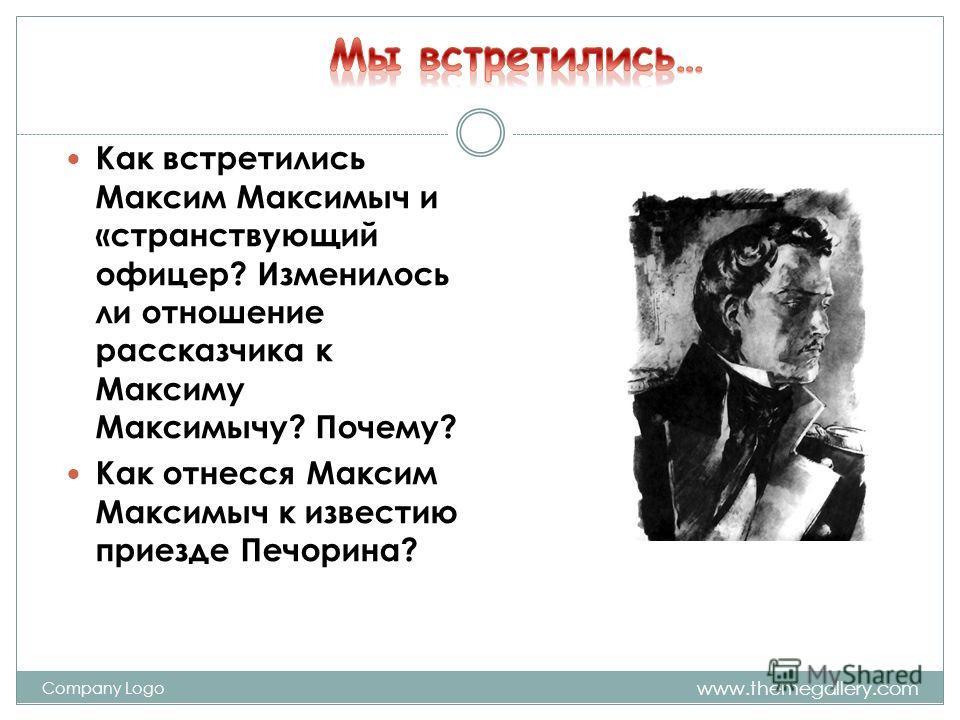 www.themegallery.com Company Logo Как встретились Максим Максимыч и «странствующий офицер? Изменилось ли отношение рассказчика к Максиму Максимычу? Почему? Как отнесся Максим Максимыч к известию приезде Печорина?