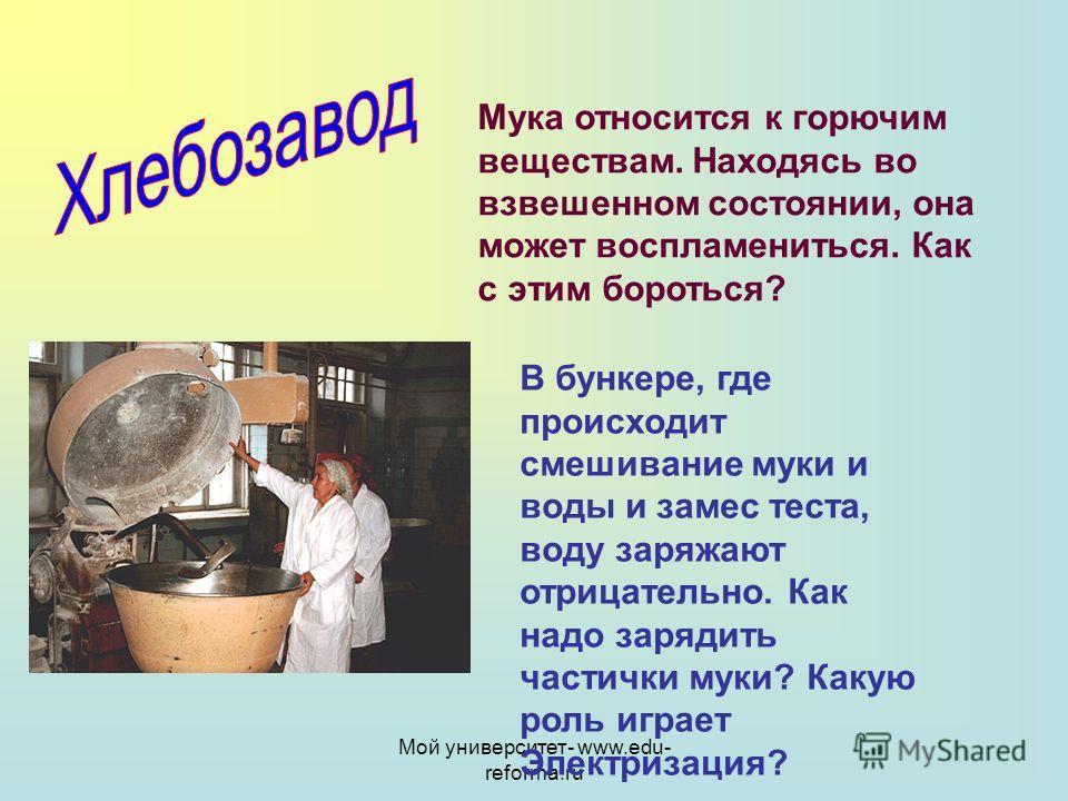 Мой университет- www.edu- reforma.ru Мука относится к горючим веществам. Находясь во взвешенном состоянии, она может воспламениться. Как с этим бороться? В бункере, где происходит смешивание муки и воды и замес теста, воду заряжают отрицательно. Как