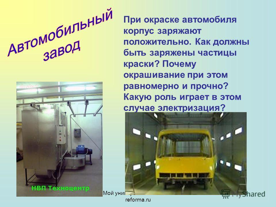 Мой университет- www.edu- reforma.ru При окраске автомобиля корпус заряжают положительно. Как должны быть заряжены частицы краски? Почему окрашивание при этом равномерно и прочно? Какую роль играет в этом случае электризация?