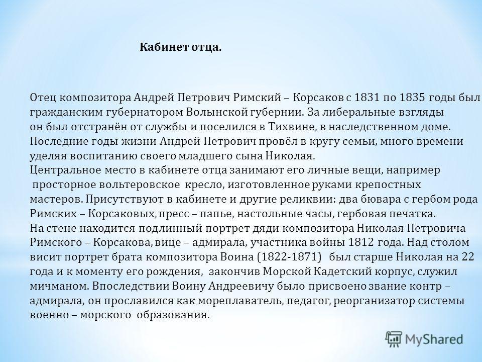 Кабинет отца. Отец композитора Андрей Петрович Римский – Корсаков с 1831 по 1835 годы был гражданским губернатором Волынской губернии. За либеральные взгляды он был отстранён от службы и поселился в Тихвине, в наследственном доме. Последние годы жизн