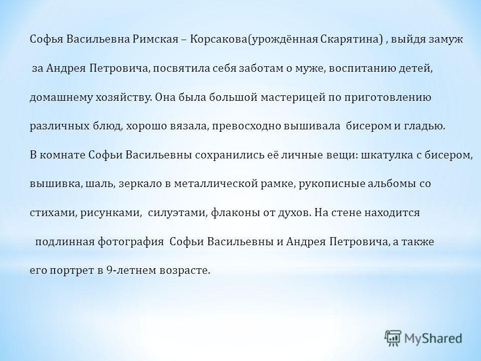 Софья Васильевна Римская – Корсакова(урождённая Скарятина), выйдя замуж за Андрея Петровича, посвятила себя заботам о муже, воспитанию детей, домашнему хозяйству. Она была большой мастерицей по приготовлению различных блюд, хорошо вязала, превосходно