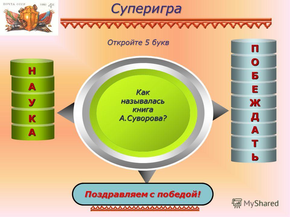 Суперигра Как называлась книга А.Суворова? Поздравляем с победой! К У А Н Е Б О П Т А Д Ж Ь Откройте 5 букв А Н