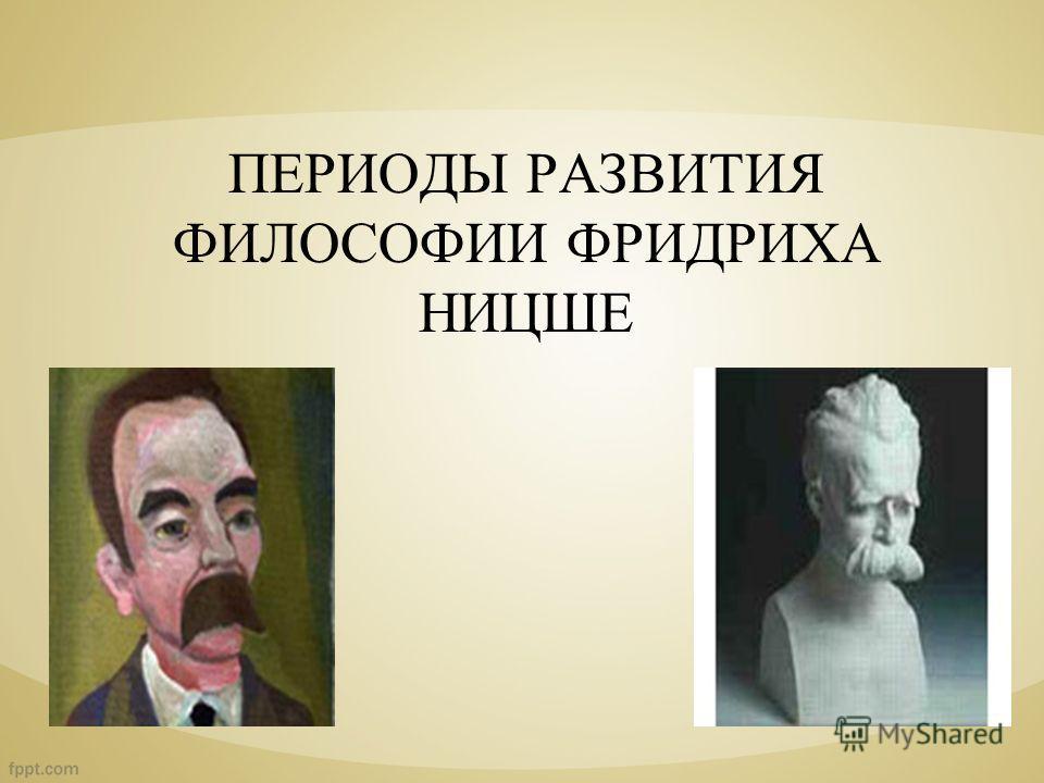 ПЕРИОДЫ РАЗВИТИЯ ФИЛОСОФИИ ФРИДРИХА НИЦШЕ