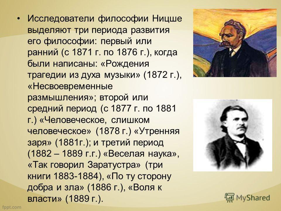Исследователи философии Ницше выделяют три периода развития его философии: первый или ранний (с 1871 г. по 1876 г.), когда были написаны: «Рождения трагедии из духа музыки» (1872 г.), «Несвоевременные размышления»; второй или средний период (с 1877