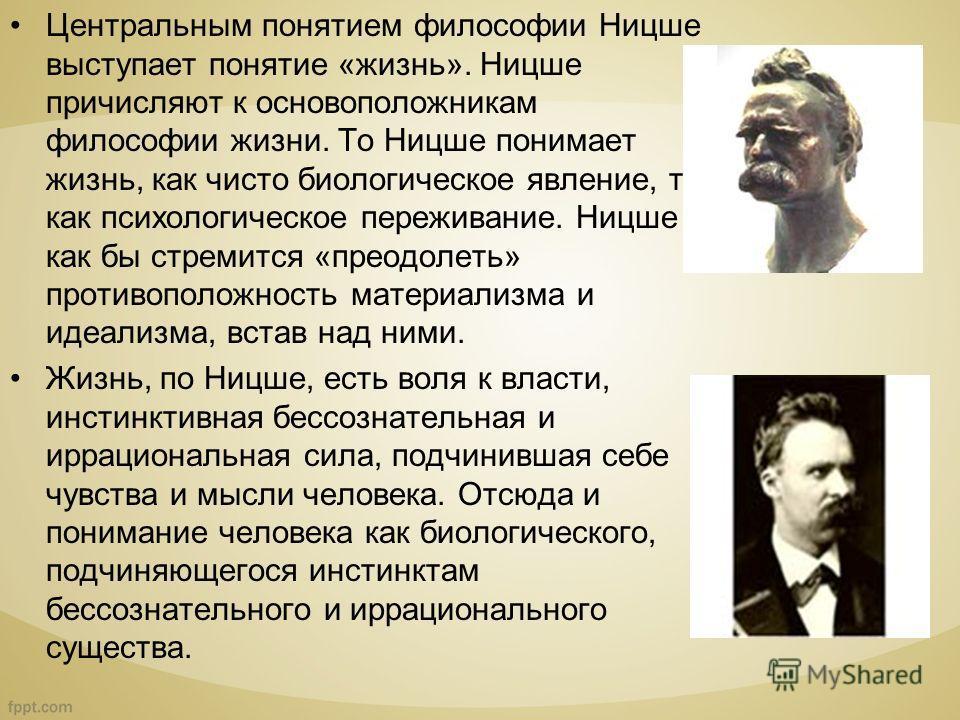 Центральным понятием философии Ницше выступает понятие «жизнь». Ницше причисляют к основоположникам философии жизни. То Ницше понимает жизнь, как чисто биологическое явление, то, как психологическое переживание. Ницше как бы стремится «преодолеть» п