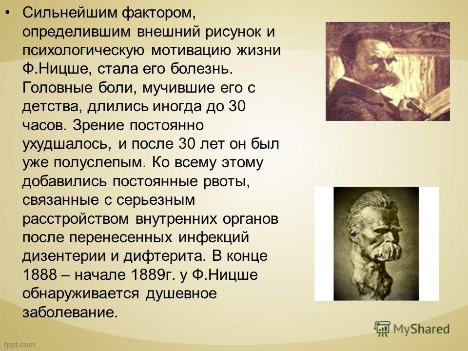 Сильнейшим фактором, определившим внешний рисунок и психологическую мотивацию жизни Ф.Ницше, стала его болезнь. Головные боли, мучившие его с детства, длились иногда до 30 часов. Зрение постоянно ухудшалось, и после 30 лет он был уже полуслепым. Ко в