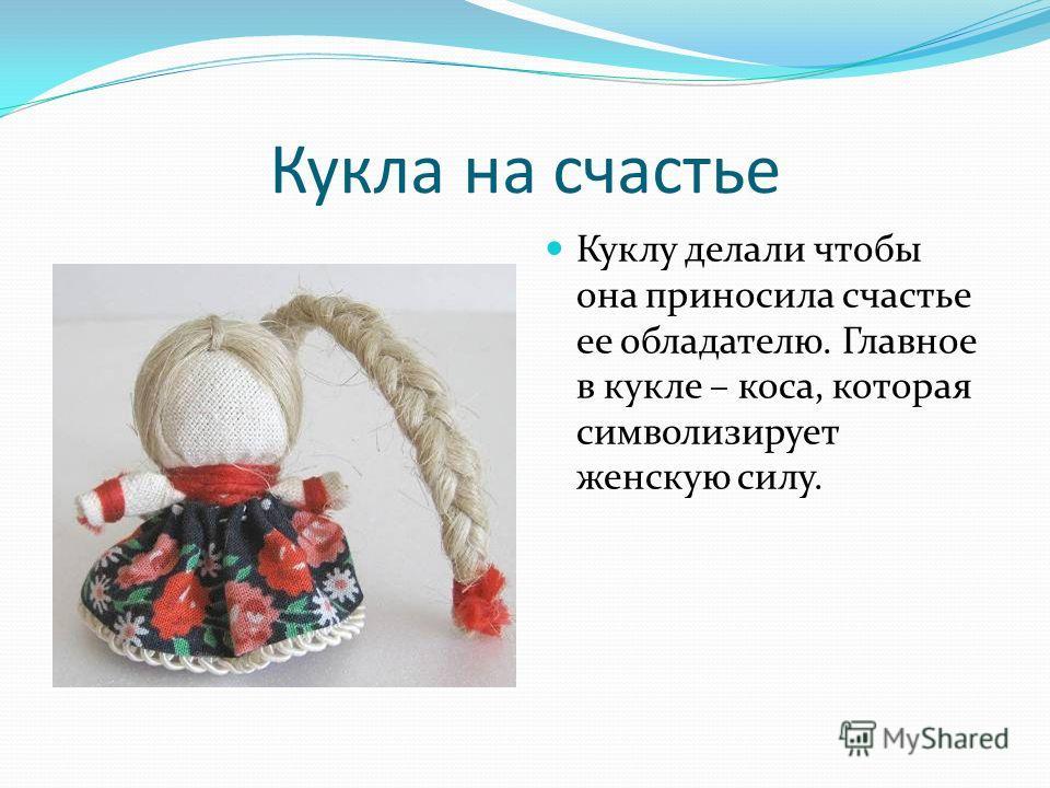 Кукла на счастье Куклу делали чтобы она приносила счастье ее обладателю. Главное в кукле – коса, которая символизирует женскую силу.