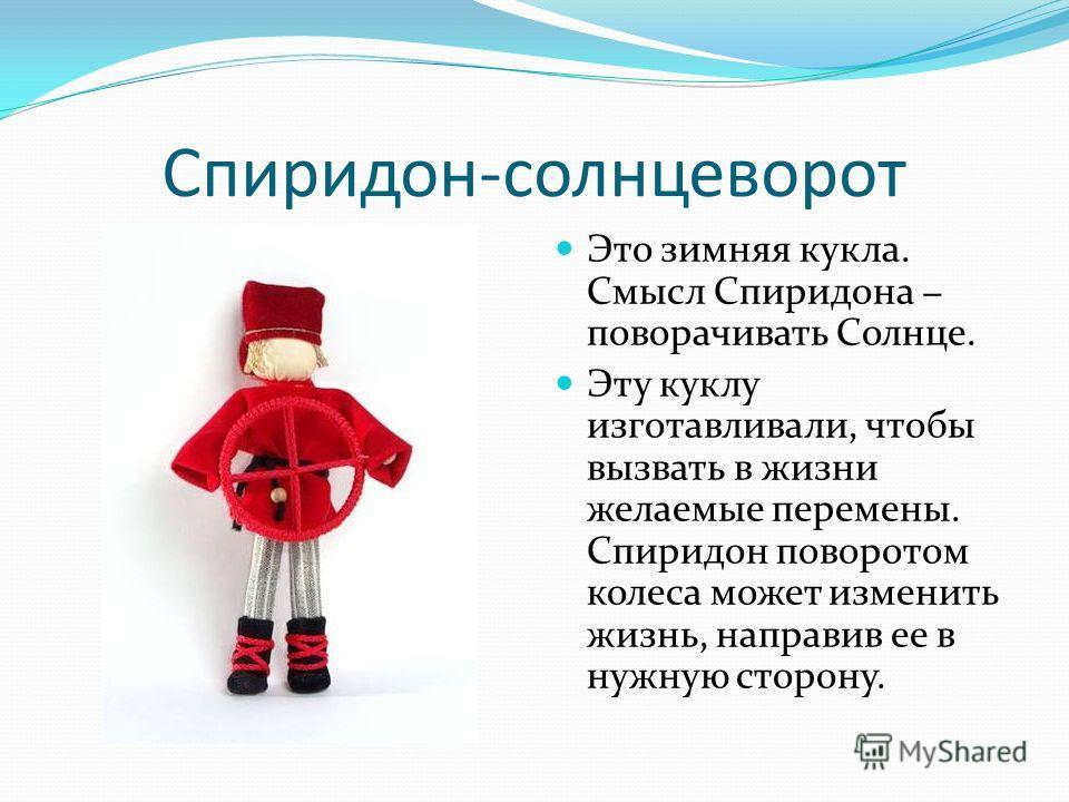 Спиридон-солнцеворот Это зимняя кукла. Смысл Спиридона поворачивать Солнце. Эту куклу изготавливали, чтобы вызвать в жизни желаемые перемены. Спиридон поворотом колеса может изменить жизнь, направив ее в нужную сторону.
