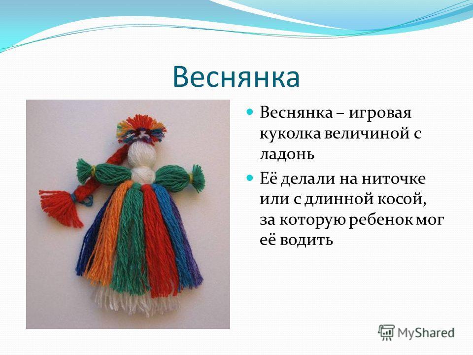 Веснянка Веснянка – игровая куколка величиной с ладонь Её делали на ниточке или с длинной косой, за которую ребенок мог её водить